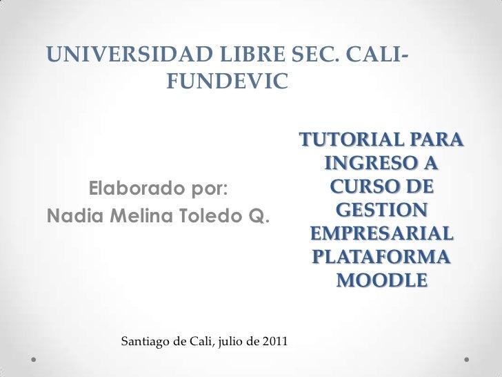 UNIVERSIDAD LIBRE SEC. CALI-FUNDEVIC<br />Elaborado por: <br />Nadia Melina Toledo Q.<br />TUTORIAL PARA INGRESO A CURSO D...