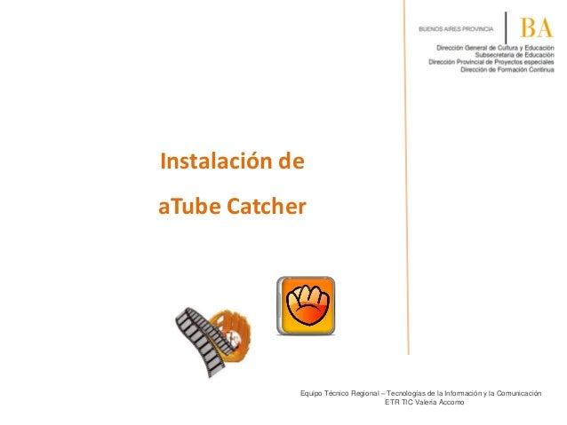 Instalación de aTube Catcher  Equipo Técnico Regional – Tecnologías de la Información y la Comunicación ETR TIC Valeria Ac...