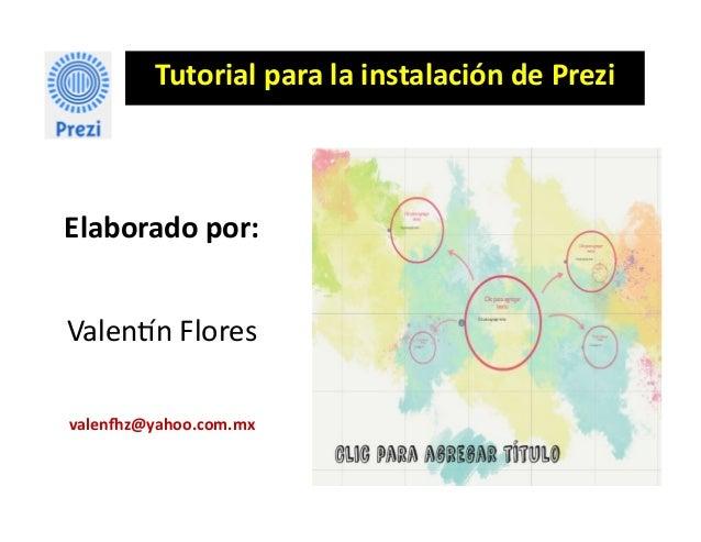 Tutorial para la instalación de Prezi Elaborado por: Valentín Flores valenfhz@yahoo.com.mx
