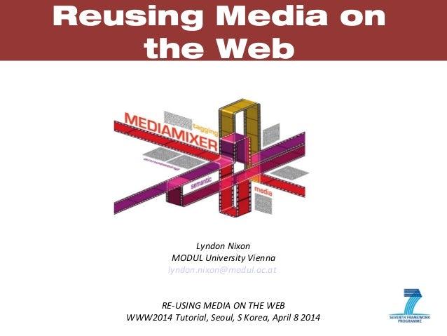 1 Reusing Media on the Web Lyndon Nixon MODUL University Vienna lyndon.nixon@modul.ac.at RE-USING MEDIA ON THE WEB WWW2014...