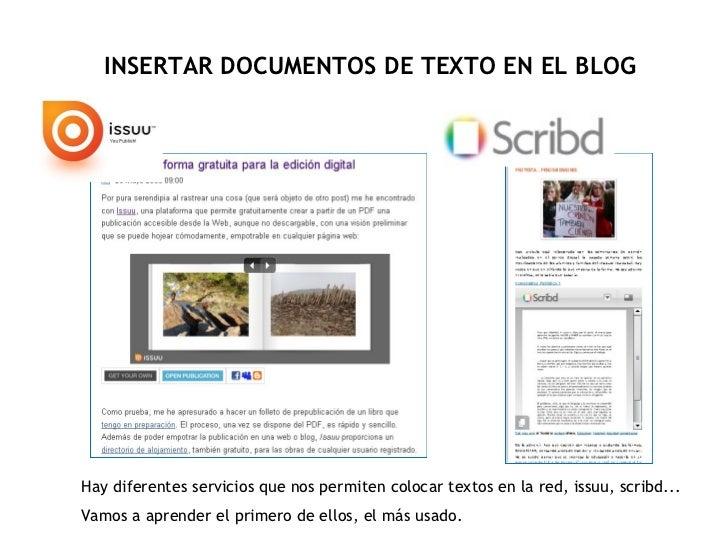 INSERTAR DOCUMENTOS DE TEXTO EN EL BLOG Hay diferentes servicios que nos permiten colocar textos en la red, issuu, scribd....