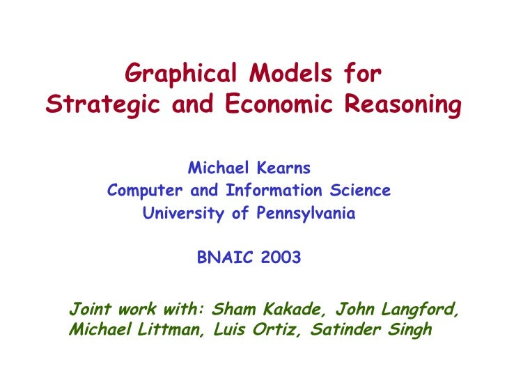 Graphical Models for Strategic and Economic Reasoning Michael Kearns Computer and Information Science University of Pennsy...