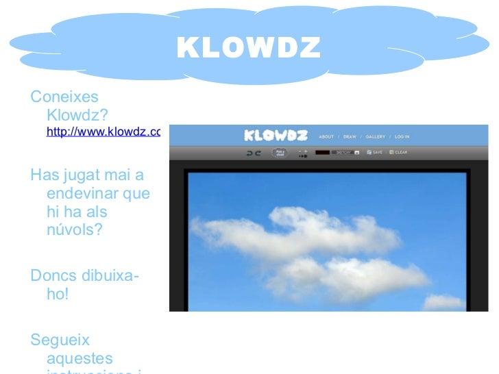 KLOWDZ Coneixes Klowdz?   http://www.klowdz.com/ Has jugat mai a endevinar que hi ha als núvols? Doncs dibuixa-ho! Segueix...