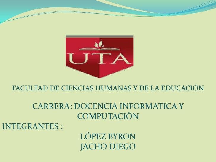 FACULTAD DE CIENCIAS HUMANAS Y DE LA EDUCACIÓN<br />CARRERA: DOCENCIA INFORMATICA Y COMPUTACIÓN<br />INTEGRANTES : <br />L...