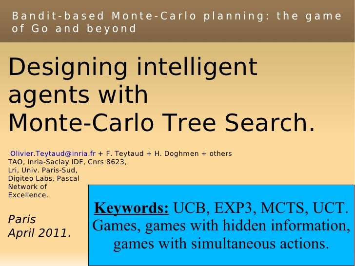 Bandit-based Monte-Carlo planning: the gameof Go and beyondDesigning intelligentagents withMonte-Carlo Tree Search. Olivie...