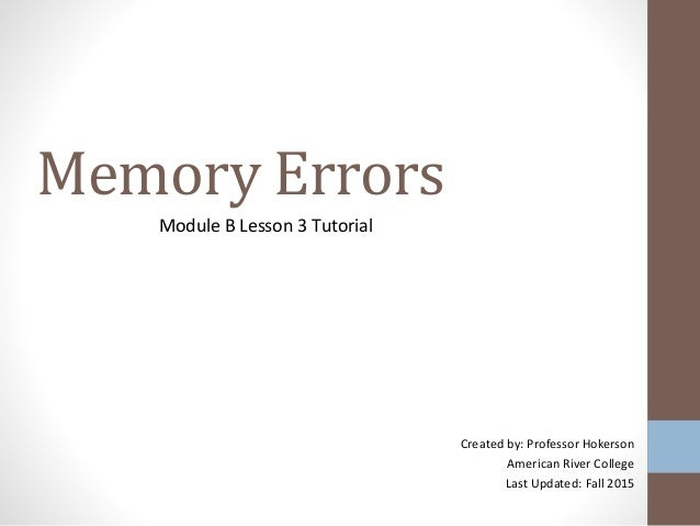 Memory Errors Module B Lesson 3 Tutorial Created by: Professor Hokerson American River College Last Updated: Fall 2015
