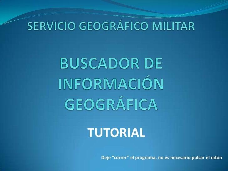 """SERVICIO GEOGRÁFICO MILITARBUSCADOR DE INFORMACIÓN GEOGRÁFICA<br />TUTORIAL<br />Deje """"correr"""" el programa, no es necesari..."""
