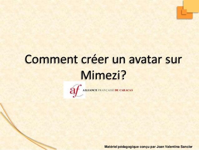 Matériel pédagogique conçu par Joan Valentina Sancler Comment créer un avatar sur Mimezi? ALLIANCE FRANÇAISE DE CARACAS