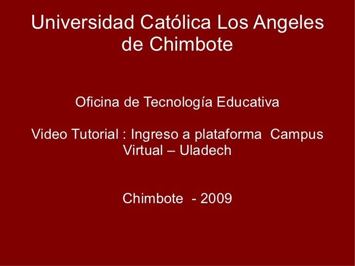 Universidad Católica Los Angeles de Chimbote Oficina de Tecnología Educativa Video Tutorial : Ingreso a plataforma  Campus...