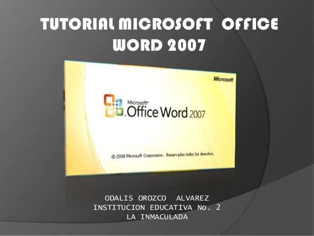 TUTORIAL MICROSOFT OFFICE WORD 2007 ODALIS OROZCO ALVAREZ INSTITUCION EDUCATIVA No. 2 LA INMACULADA