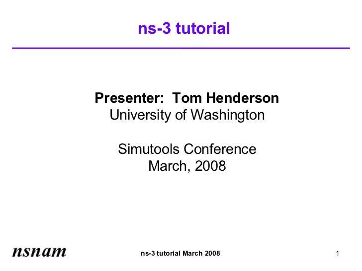 ns-3 tutorialPresenter: Tom Henderson  University of Washington   Simutools Conference       March, 2008      ns-3 tutoria...