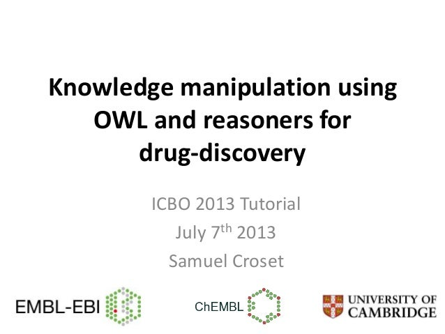 Knowledge manipulation using OWL and reasoners for drug-discovery ICBO 2013 Tutorial July 7th 2013 Samuel Croset