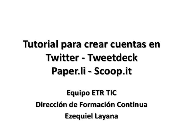 Tutorial para crear cuentas en     Twitter - Tweetdeck      Paper.li - Scoop.it           Equipo ETR TIC  Dirección de For...
