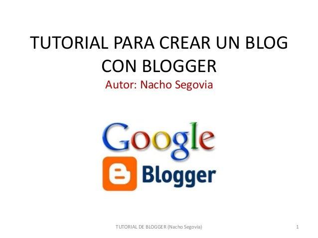 TUTORIAL PARA CREAR UN BLOG CON BLOGGER Autor: Nacho Segovia  TUTORIAL DE BLOGGER (Nacho Segovia)  1