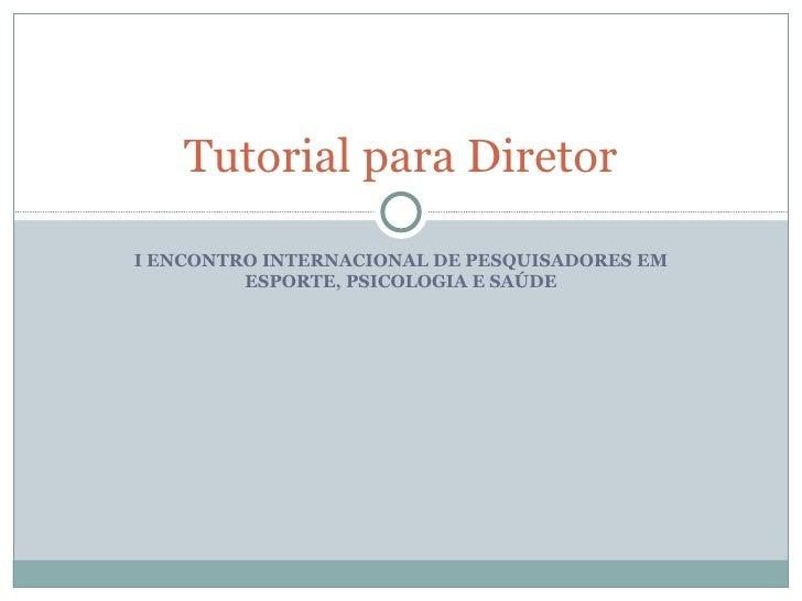 I ENCONTRO INTERNACIONAL DE PESQUISADORES EM ESPORTE, PSICOLOGIA E SAÚDE Tutorial para Diretor