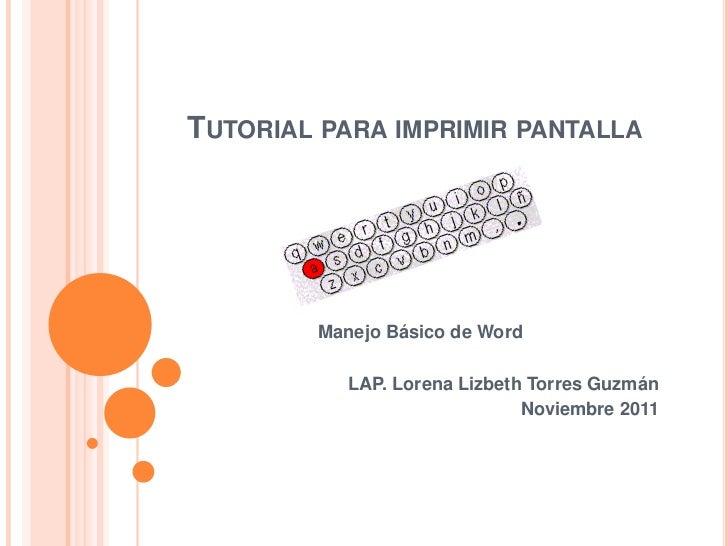 TUTORIAL PARA IMPRIMIR PANTALLA        Manejo Básico de Word           LAP. Lorena Lizbeth Torres Guzmán                  ...