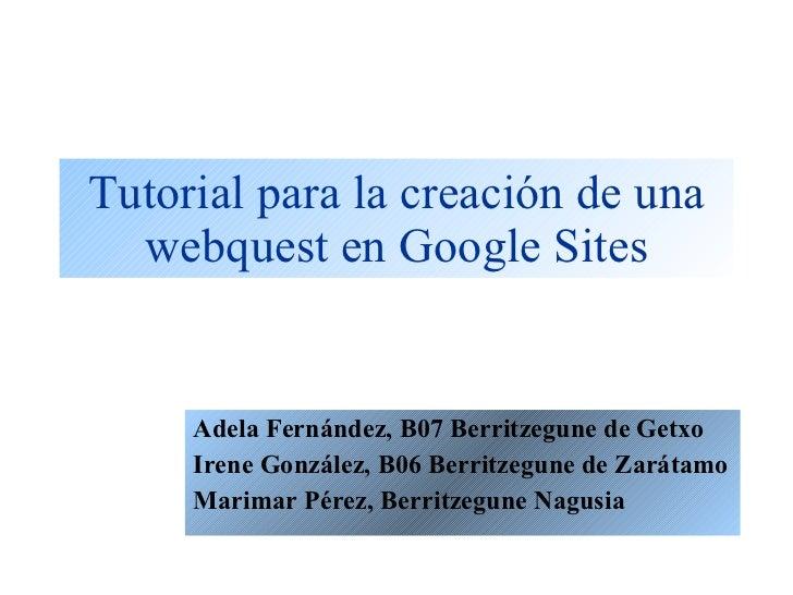 Tutorial para la creación de una webquest en Google Sites Adela Fernández, B07 Berritzegune de Getxo Irene González, B06 B...