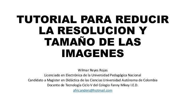 TUTORIAL PARA REDUCIR  LA RESOLUCION Y  TAMAÑO DE LAS  IMAGENES  Wilmar Reyes Rojas  Licenciado en Electrónica de la Unive...