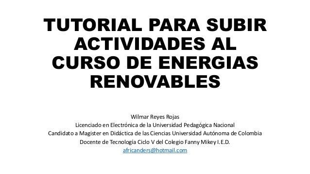 TUTORIAL PARA SUBIR  ACTIVIDADES AL  CURSO DE ENERGIAS  RENOVABLES  Wilmar Reyes Rojas  Licenciado en Electrónica de la Un...