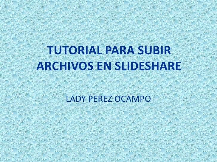 TUTORIAL PARA SUBIR ARCHIVOS EN SLIDESHARE<br />LADY PEREZ OCAMPO<br />