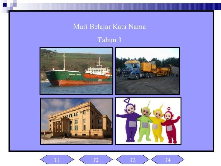 Mari Belajar Kata Nama            Tahun 3T1        T2          T3      T4