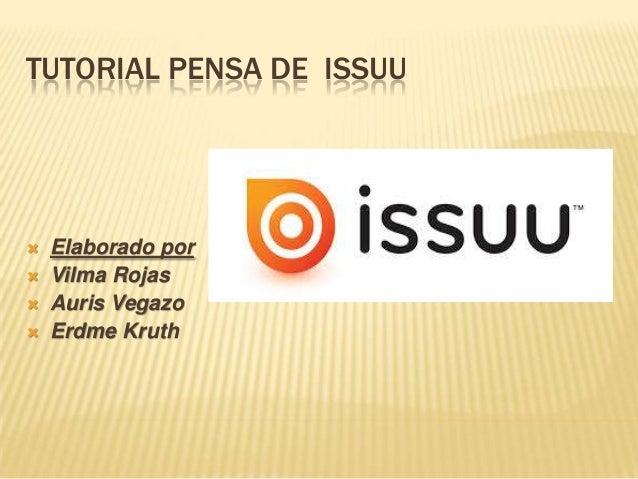 TUTORIAL PENSA DE ISSUU        Elaborado por Vilma Rojas Auris Vegazo Erdme Kruth