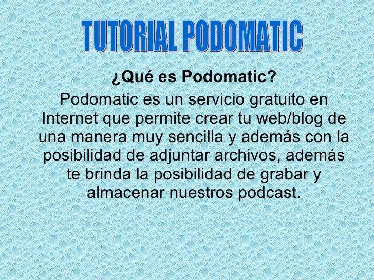 <ul><li>¿Qué es Podomatic? </li></ul><ul><li>Podomatic es un servicio gratuito en Internet que permite crear tu web/blog d...