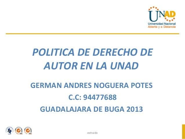 POLITICA DE DERECHO DE  AUTOR EN LA UNADGERMAN ANDRES NOGUERA POTES        C.C: 94477688  GUADALAJARA DE BUGA 2013        ...