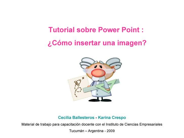 Tutorial sobre Power Point :  ¿Cómo insertar una imagen? Cecilia Ballesteros  -  Karina Crespo Material de trabajo para ca...