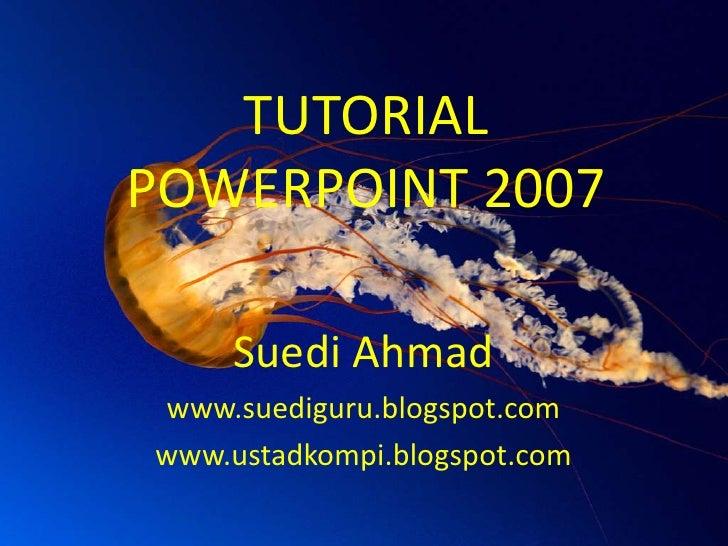 TUTORIAL POWERPOINT 2007<br />Suedi Ahmad<br />www.suediguru.blogspot.com<br />www.ustadkompi.blogspot.com<br />