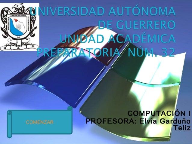 COMPUTACIÓN I PROFESORA: Elvia Garduño Teliz COMENZAR