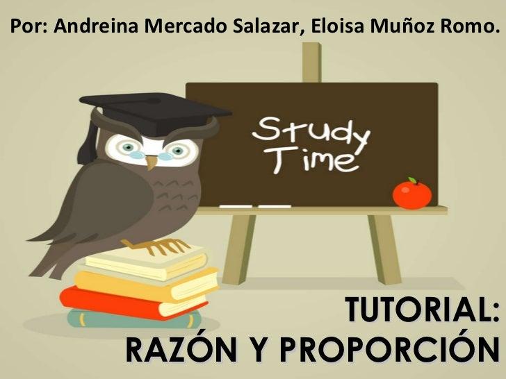 TUTORIAL: RAZÓN Y PROPORCIÓN Por: Andreina Mercado Salazar, Eloisa Muñoz Romo.