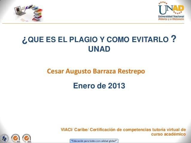 ¿QUE ES EL PLAGIO Y COMO EVITARLO ?                             UNAD     Cesar Augusto Barraza Restrepo               Ener...