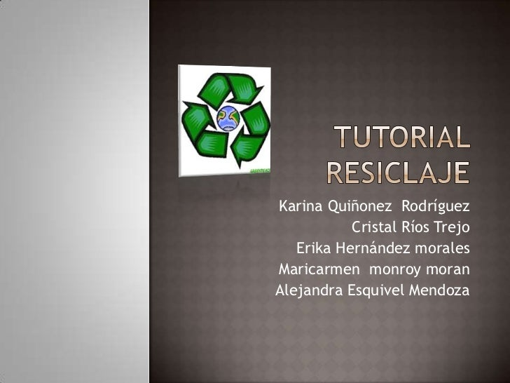 TUTORIAL  RESICLAJE<br />Karina Quiñonez  Rodríguez<br />Cristal Ríos Trejo<br />Erika Hernández morales<br />Maricarmen  ...
