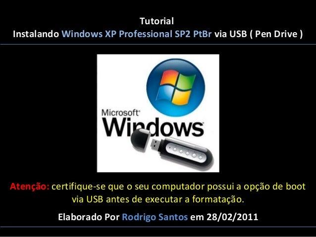 Tutorial Instalando Windows XP Professional SP2 PtBr via USB ( Pen Drive )  Atenção: certifique-se que o seu computador po...