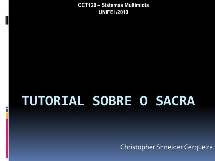 CCT120 – Sistemas Multimídia              UNIFEI /2010TUTORIAL SOBRE O SACRA                       Christopher Shneider Ce...