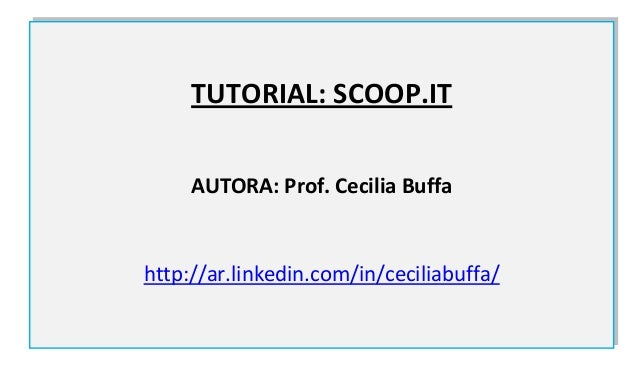 TUTORIAL: SCOOP.IT     AUTORA: Prof. Cecilia Buffahttp://ar.linkedin.com/in/ceciliabuffa/