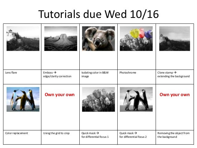 Tutorials due Wed 10/16  Lens flare  Emboss  edge/clarity correction  Isolating color in B&W image  Photochrome  Own your...