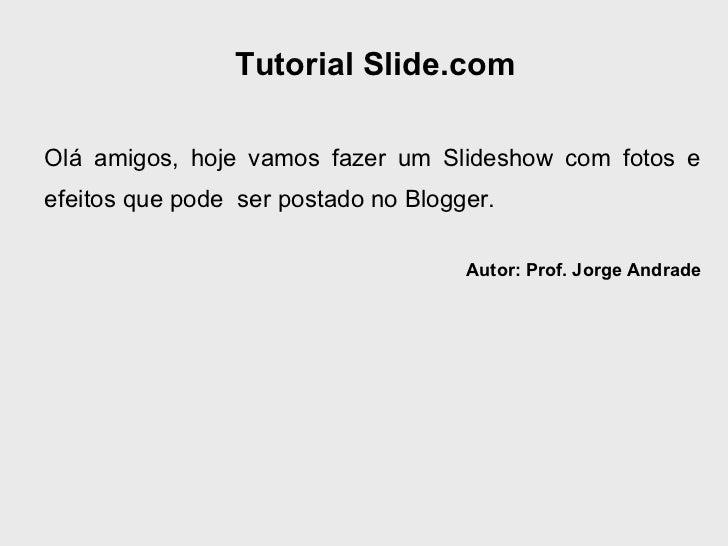 Tutorial Slide.com Olá amigos, hoje vamos fazer um Slideshow com fotos e efeitos que pode  ser postado no Blogger. Autor: ...