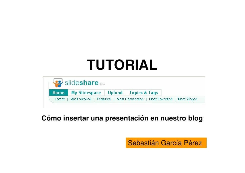 TUTORIAL   Cómo insertar una presentación en nuestro blog                           Sebastián García Pérez