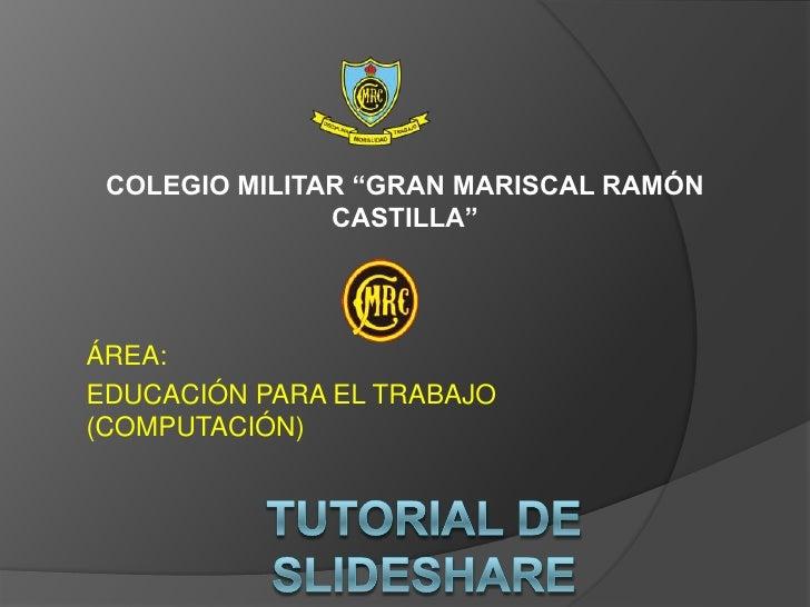 """COLEGIO MILITAR """"GRAN MARISCAL RAMÓN CASTILLA""""<br />ÁREA:<br />EDUCACIÓN PARA EL TRABAJO (COMPUTACIÓN)<br />TUTORIAL DE SL..."""