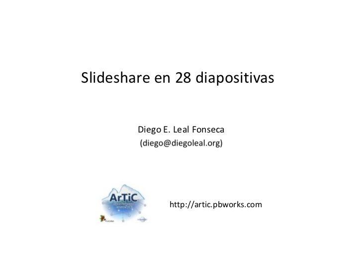 Slideshare en 28 diapositivas <br />Diego E. Leal Fonseca<br />http://artic.pbworks.com<br />