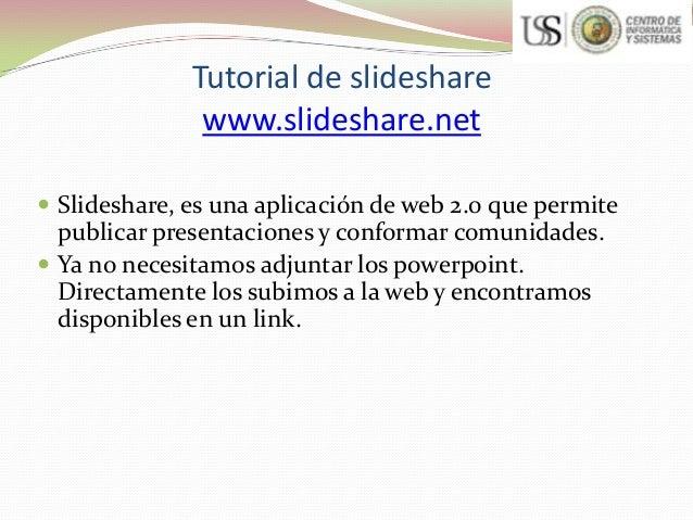 Tutorial de slideshare www.slideshare.net  Slideshare, es una aplicación de web 2.0 que permite  publicar presentaciones ...