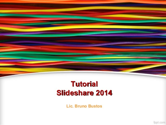TutorialTutorial Slideshare 2014Slideshare 2014 Lic. Bruno Bustos
