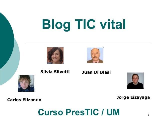 1 Blog TIC vital Curso PresTIC / UM Silvia Silvetti Juan Di Blasi Carlos Elizondo Jorge Eizayaga