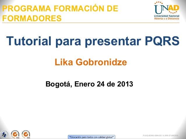 PROGRAMA FORMACIÓN DEFORMADORESTutorial para presentar PQRS         Lika Gobronidze       Bogotá, Enero 24 de 2013        ...