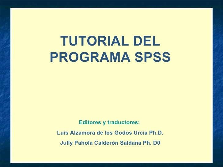 TUTORIAL DEL PROGRAMA SPSS Editores y traductores:   Luis Alzamora de los Godos Urcia Ph.D. Jully Pahola Calderón Saldaña ...