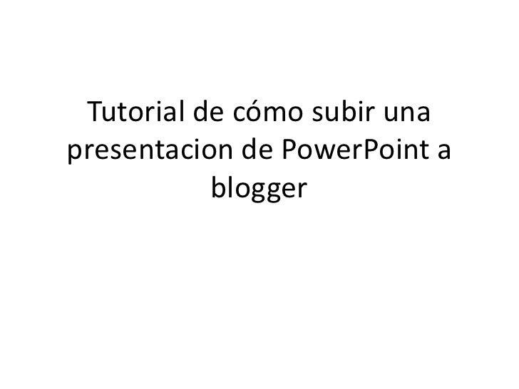 Tutorial de cómo subir una presentacion de PowerPoint a blogger <br />
