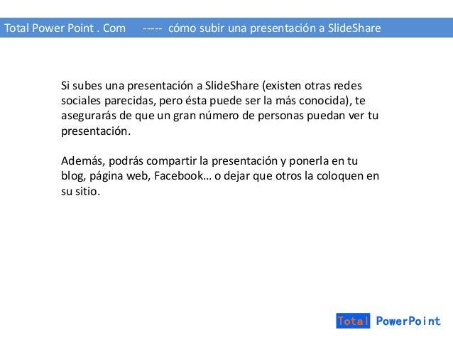 Total Power Point . Com ----- cómo subir una presentación a SlideShare  Si subes una presentación a SlideShare (existen ot...