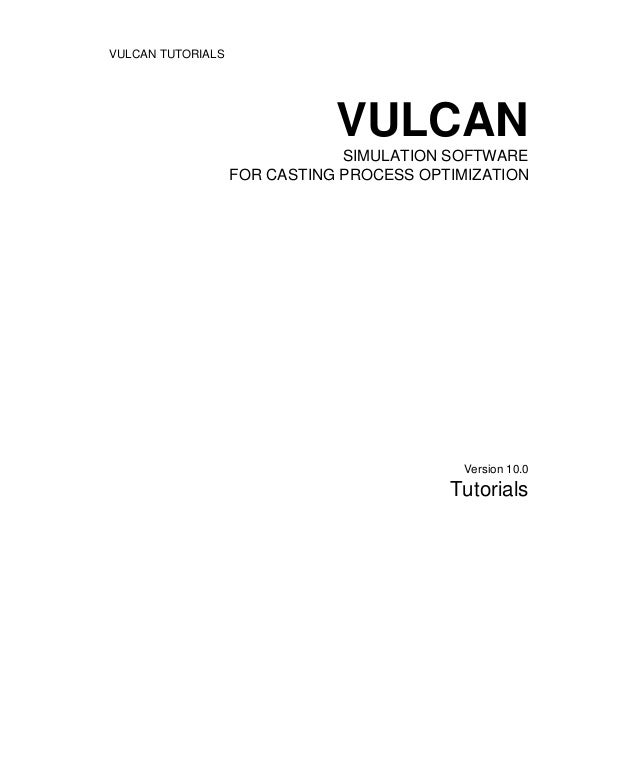 VULCAN TUTORIALS VULCAN SIMULATION SOFTWARE FOR CASTING PROCESS OPTIMIZATION Version 10.0 Tutorials